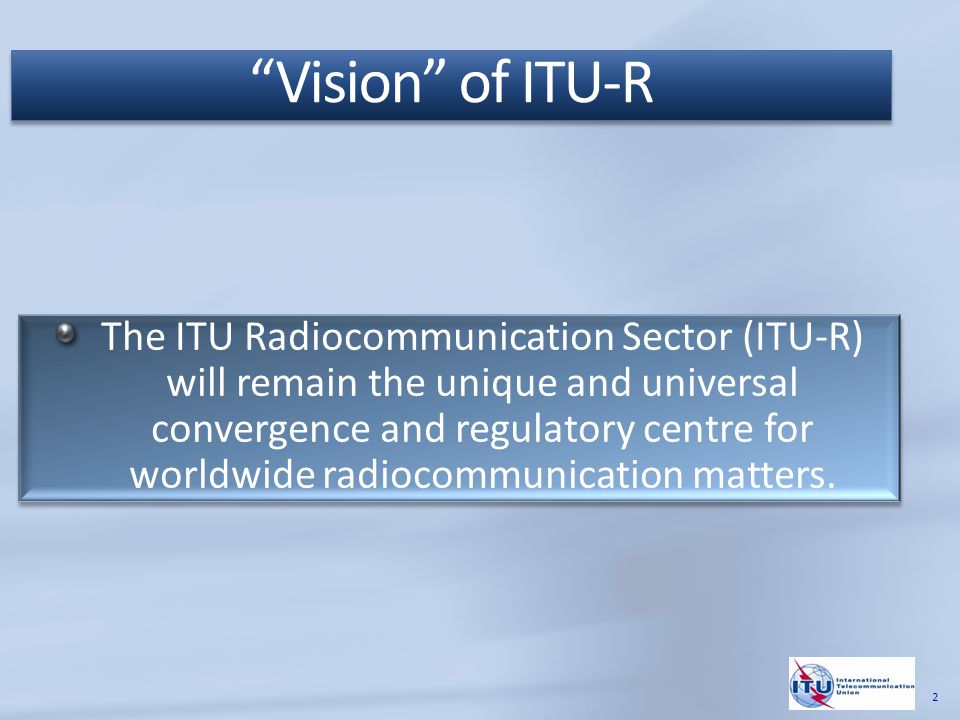 The mission of the ITU Radiocommunication Sector (ITU-R) is, inter alia, to ensure rational, equitable, efficient and economical use of the radio-frequency spectrum by all radiocommunication services, including those using satellite orbits, and to carry out studies and adopt Recommendations on radiocommunication matters.