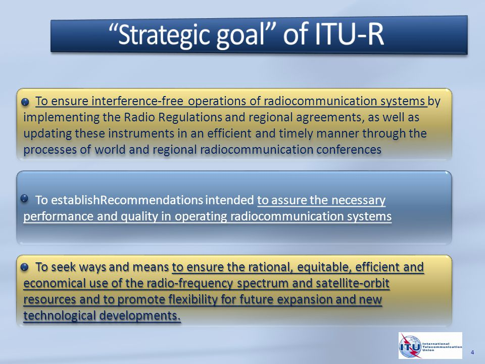 To ensure interference-free operations of radiocommunication systems by implementing the Radio Regulations and regional agreements, as well as updating these instruments in an efficient and timely manner through the processes of world and regional radiocommunication conferences To establishRecommendations intended to assure the necessary performance and quality in operating radiocommunication systems To seek ways and means to ensure the rational, equitable, efficient and economical use of the radio-frequency spectrum and satellite-orbit resources and to promote flexibility for future expansion and new technological developments.
