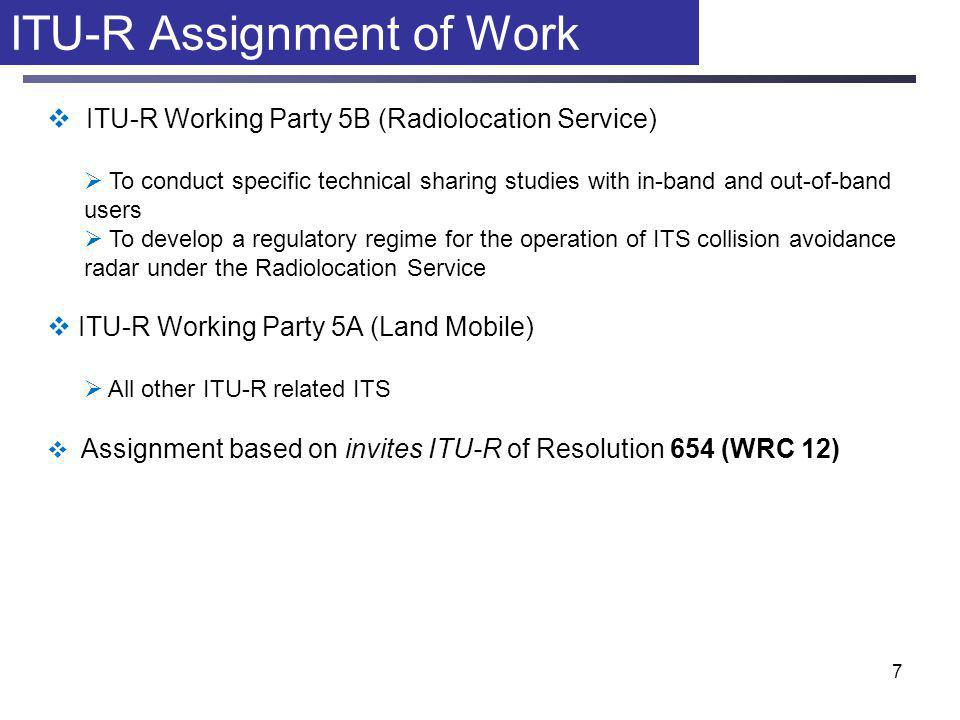 7 ITU-R Assignment of Work  ITU-R Working Party 5B (Radiolocation Service)  To conduct specific technical sharing studies with in-band and out-of-band users  To develop a regulatory regime for the operation of ITS collision avoidance radar under the Radiolocation Service  ITU-R Working Party 5A (Land Mobile)  All other ITU-R related ITS  Assignment based on invites ITU-R of Resolution 654 (WRC 12)