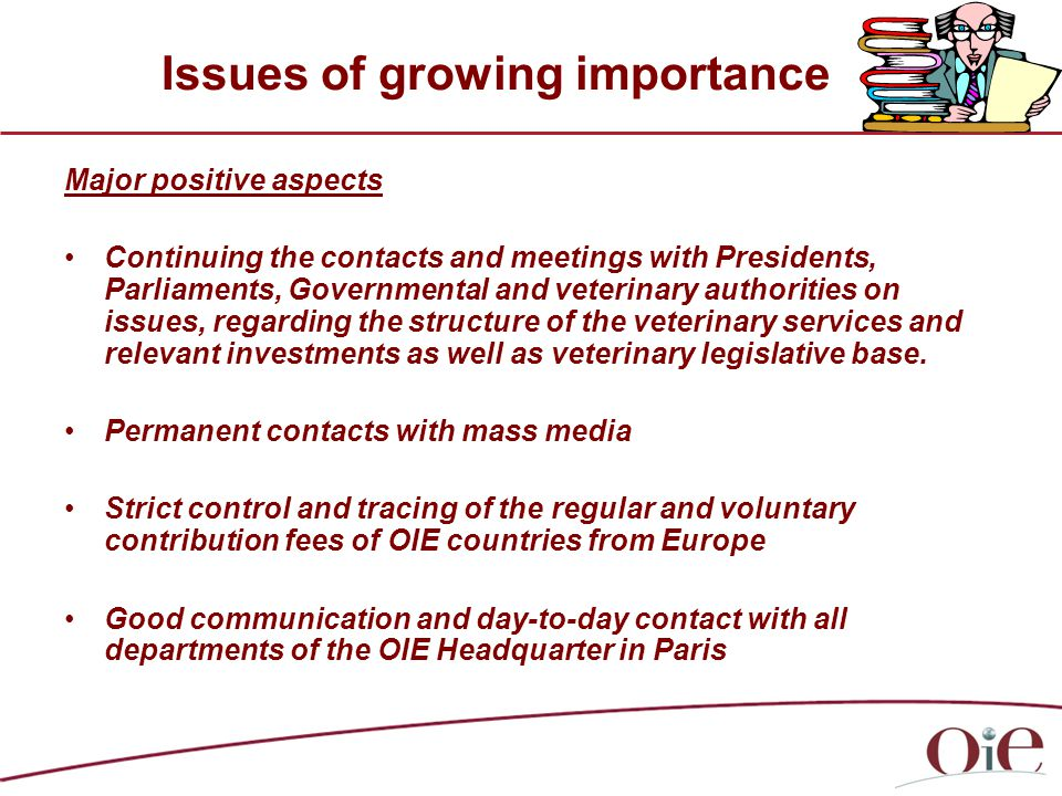 Issues of growing importance Major positive aspects Continuing the contacts and meetings with Presidents, Parliaments, Governmental and veterinary authorities on issues, regarding the structure of the veterinary services and relevant investments as well as veterinary legislative base.