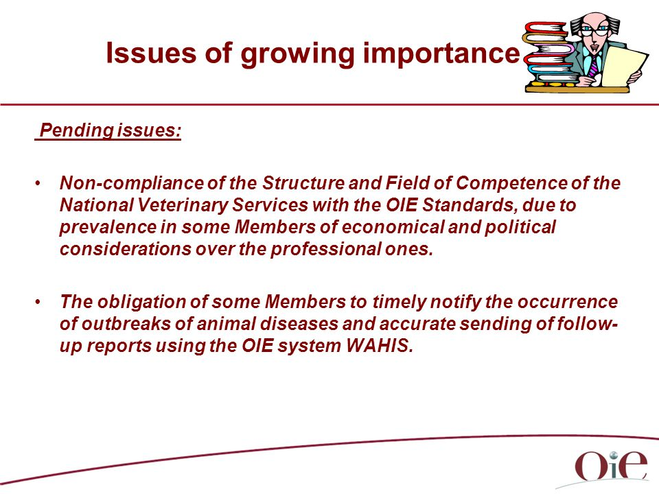 Issues of growing importance Pending issues: Non-compliance of the Structure and Field of Competence of the National Veterinary Services with the OIE Standards, due to prevalence in some Members of economical and political considerations over the professional ones.