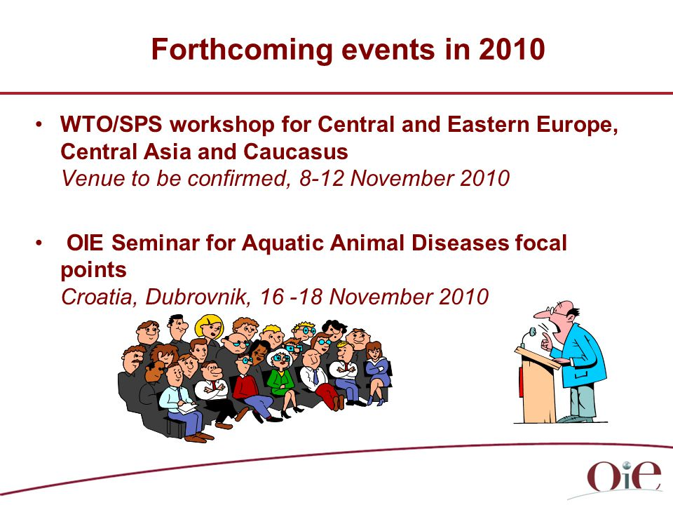 Forthcoming events in 2010 WTO/SPS workshop for Central and Eastern Europe, Central Asia and Caucasus Venue to be confirmed, 8-12 November 2010 OIE Seminar for Aquatic Animal Diseases focal points Croatia, Dubrovnik, 16 -18 November 2010
