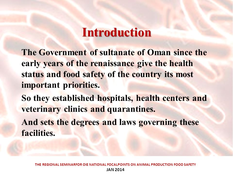 Introduction THE REGIONAL SEMINARFOR OIE NATIONAL FOCALPOINTS ON ANIMAL PRODUCTION FOOD SAFETY JAN 2014 The Government of sultanate of Oman since the