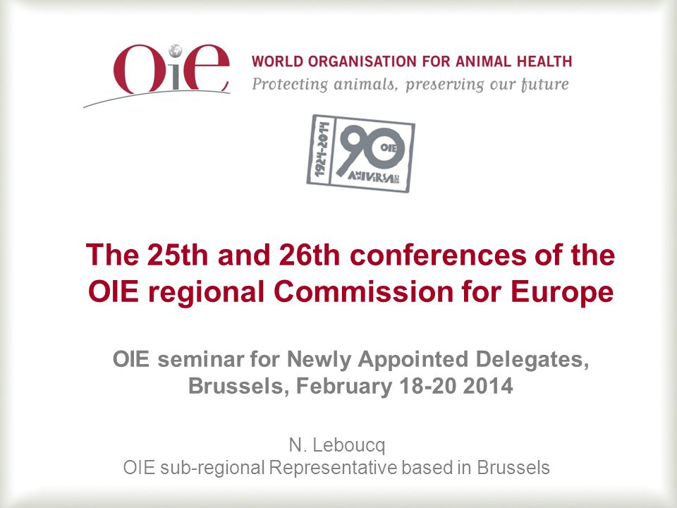 1 The 25th and 26th conferences of the OIE regional Commission for Europe OIE seminar for Newly Appointed Delegates, Brussels, February 18-20 2014 N.