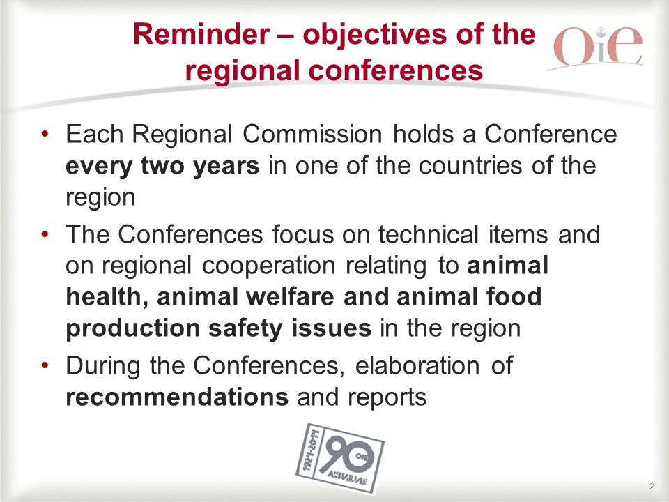 22 Reminder – objectives of the regional conferences Each Regional Commission holds a Conference every two years in one of the countries of the region The Conferences focus on technical items and on regional cooperation relating to animal health, animal welfare and animal food production safety issues in the region During the Conferences, elaboration of recommendations and reports