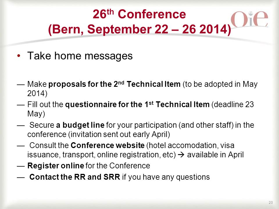 20 Take home messages —Make proposals for the 2 nd Technical Item (to be adopted in May 2014) —Fill out the questionnaire for the 1 st Technical Item (deadline 23 May) — Secure a budget line for your participation (and other staff) in the conference (invitation sent out early April) — Consult the Conference website (hotel accomodation, visa issuance, transport, online registration, etc)  available in April —Register online for the Conference — Contact the RR and SRR if you have any questions 26 th Conference (Bern, September 22 – 26 2014)