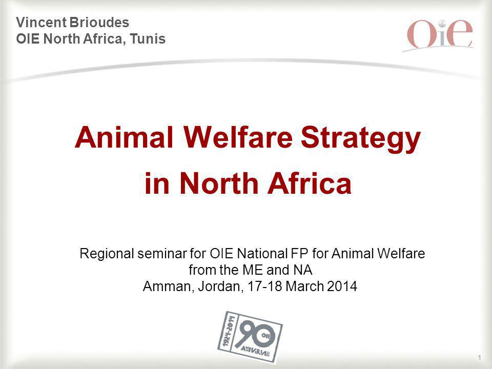 11 Animal Welfare Strategy in North Africa Vincent Brioudes OIE North Africa, Tunis Regional seminar for OIE National FP for Animal Welfare from the M