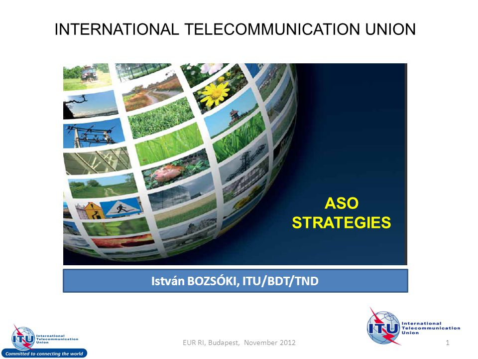 INTERNATIONAL TELECOMMUNICATION UNION ASO STRATEGIES István BOZSÓKI, ITU/BDT/TND 1EUR RI, Budapest, November 2012