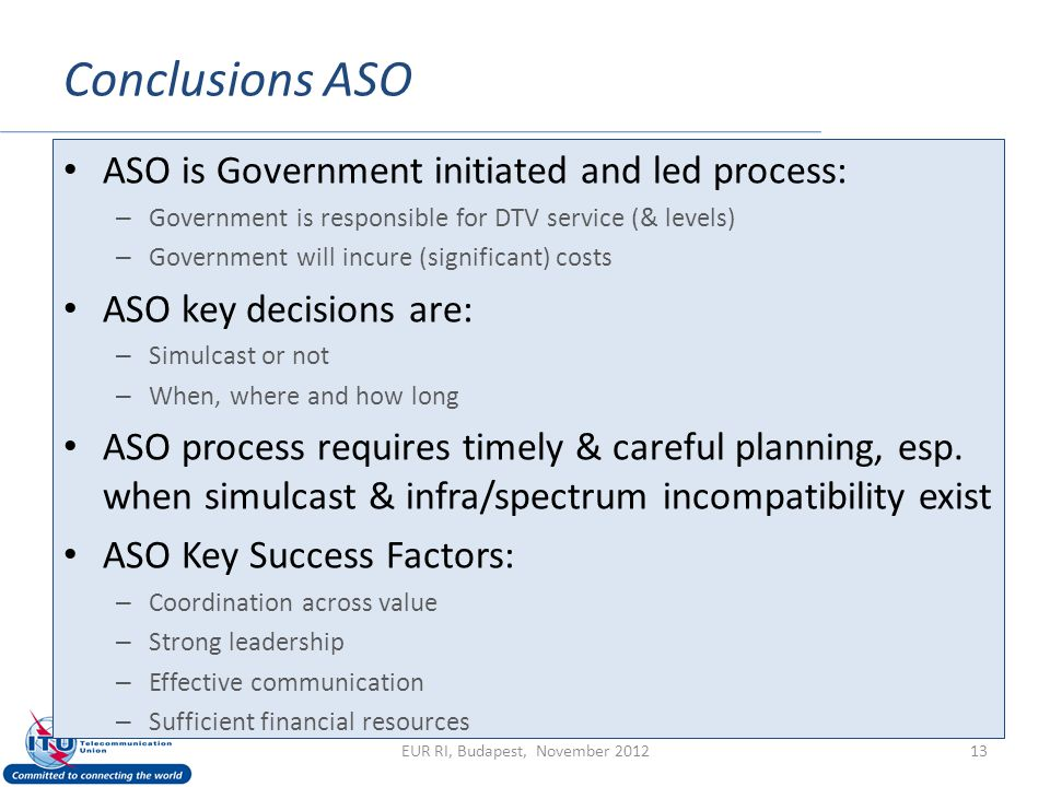 Conclusions ASO 13 ASO is Government initiated and led process: – Government is responsible for DTV service (& levels) – Government will incure (significant) costs ASO key decisions are: – Simulcast or not – When, where and how long ASO process requires timely & careful planning, esp.