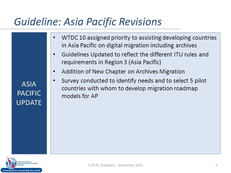 Guideline: Asia Pacific Revisions WTDC 10 assigned priority to assisting developing countries in Asia Pacific on digital migration including archives Guidelines Updated to reflect the different ITU rules and requirements in Region 3 (Asia Pacific) Addition of New Chapter on Archives Migration Survey conducted to identify needs and to select 5 pilot countries with whom to develop migration roadmap models for AP ASIA PACIFIC UPDATE EUR RI, Budapest, November 20123