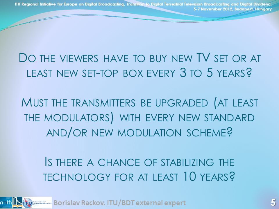 D O THE VIEWERS HAVE TO BUY NEW TV SET OR AT LEAST NEW SET - TOP BOX EVERY 3 TO 5 YEARS ? M UST THE TRANSMITTERS BE UPGRADED ( AT LEAST THE MODULATORS