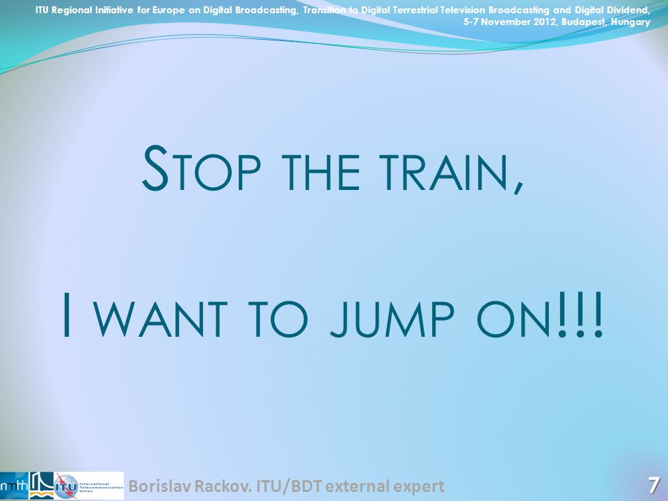 S TOP THE TRAIN, I WANT TO JUMP ON !!! 7 ITU Regional Initiative for Europe on Digital Broadcasting, Transition to Digital Terrestrial Television Broa