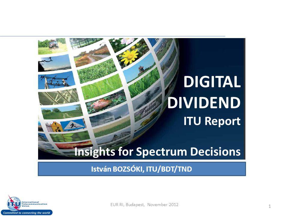 DIGITAL DIVIDEND ITU Report Insights for Spectrum Decisions István BOZSÓKI, ITU/BDT/TND 1 EUR RI, Budapest, November 2012