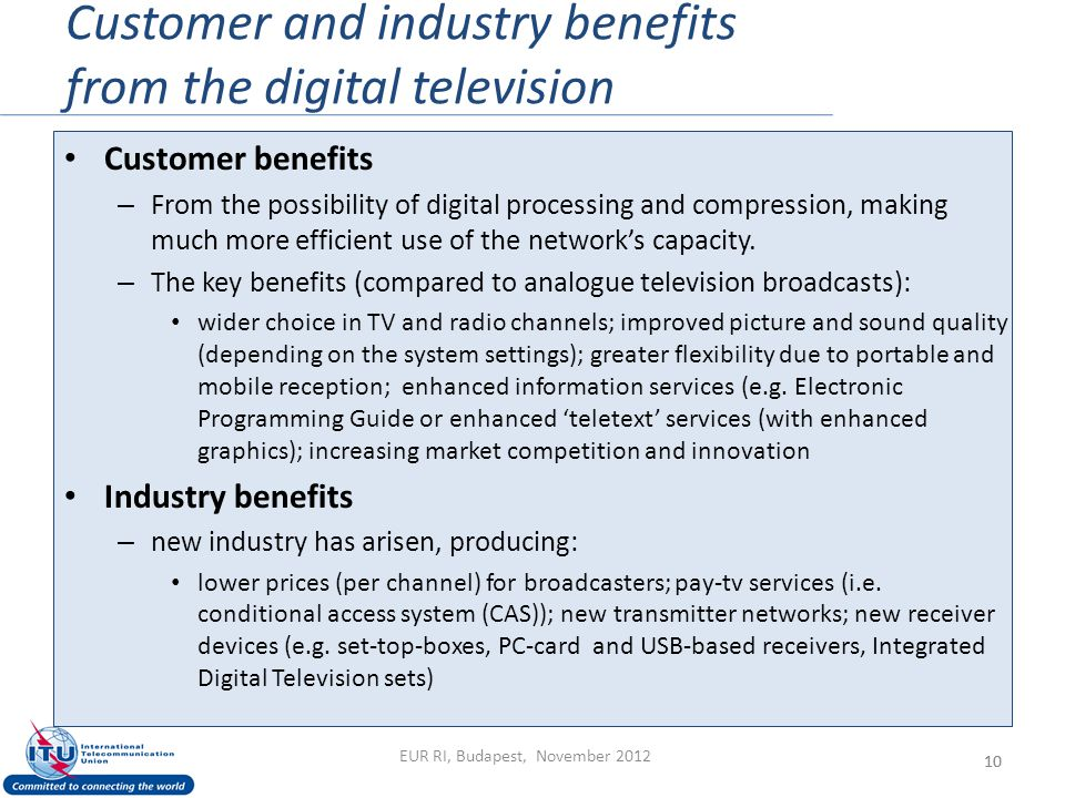Customer and industry benefits from the digital television 10 Customer benefits – From the possibility of digital processing and compression, making much more efficient use of the network's capacity.