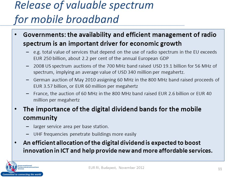 Release of valuable spectrum for mobile broadband 11 Governments: the availability and efficient management of radio spectrum is an important driver for economic growth – e.g.