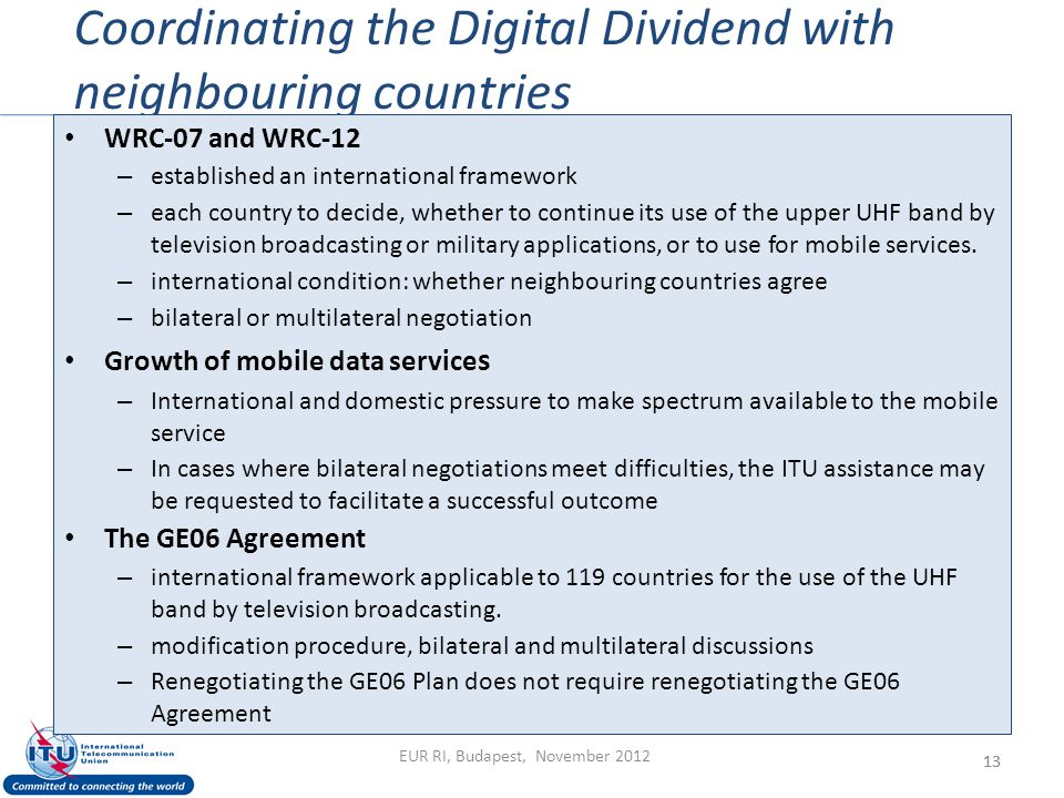 Coordinating the Digital Dividend with neighbouring countries 13 WRC-07 and WRC-12 – established an international framework – each country to decide, whether to continue its use of the upper UHF band by television broadcasting or military applications, or to use for mobile services.