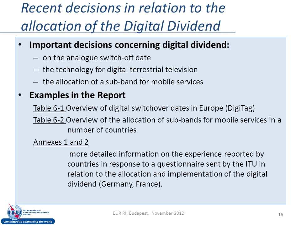 Recent decisions in relation to the allocation of the Digital Dividend 16 Important decisions concerning digital dividend: – on the analogue switch-off date – the technology for digital terrestrial television – the allocation of a sub-band for mobile services Examples in the Report Table 6-1 Overview of digital switchover dates in Europe (DigiTag) Table 6-2 Overview of the allocation of sub-bands for mobile services in a number of countries Annexes 1 and 2 more detailed information on the experience reported by countries in response to a questionnaire sent by the ITU in relation to the allocation and implementation of the digital dividend (Germany, France).