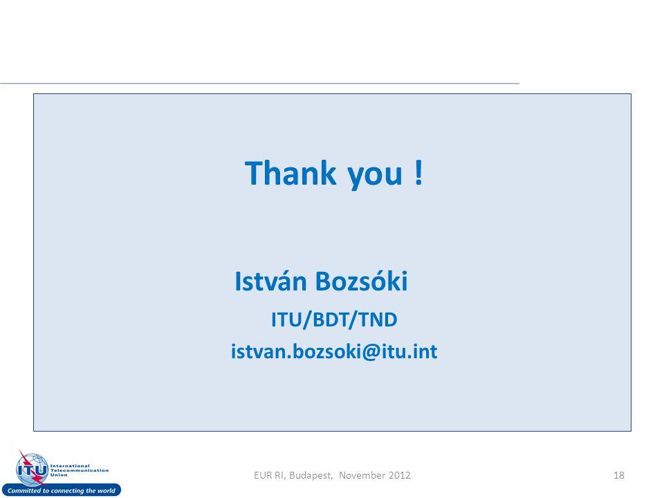 18 Thank you ! István Bozsóki ITU/BDT/TND istvan.bozsoki@itu.int EUR RI, Budapest, November 2012