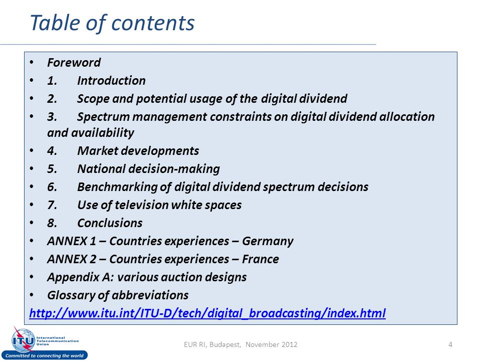 Table of contents 4 Foreword 1.Introduction 2.Scope and potential usage of the digital dividend 3.Spectrum management constraints on digital dividend allocation and availability 4.Market developments 5.National decision-making 6.Benchmarking of digital dividend spectrum decisions 7.Use of television white spaces 8.Conclusions ANNEX 1 – Countries experiences – Germany ANNEX 2 – Countries experiences – France Appendix A: various auction designs Glossary of abbreviations http://www.itu.int/ITU-D/tech/digital_broadcasting/index.html EUR RI, Budapest, November 2012