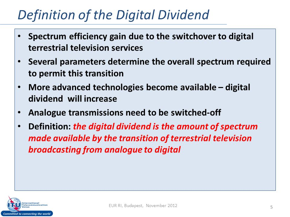 Definition of the Digital Dividend 5 Spectrum efficiency gain due to the switchover to digital terrestrial television services Several parameters determine the overall spectrum required to permit this transition More advanced technologies become available – digital dividend will increase Analogue transmissions need to be switched-off Definition: the digital dividend is the amount of spectrum made available by the transition of terrestrial television broadcasting from analogue to digital EUR RI, Budapest, November 2012 5