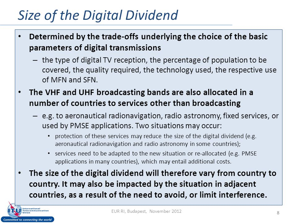 Size of the Digital Dividend 8 Determined by the trade-offs underlying the choice of the basic parameters of digital transmissions – the type of digital TV reception, the percentage of population to be covered, the quality required, the technology used, the respective use of MFN and SFN.