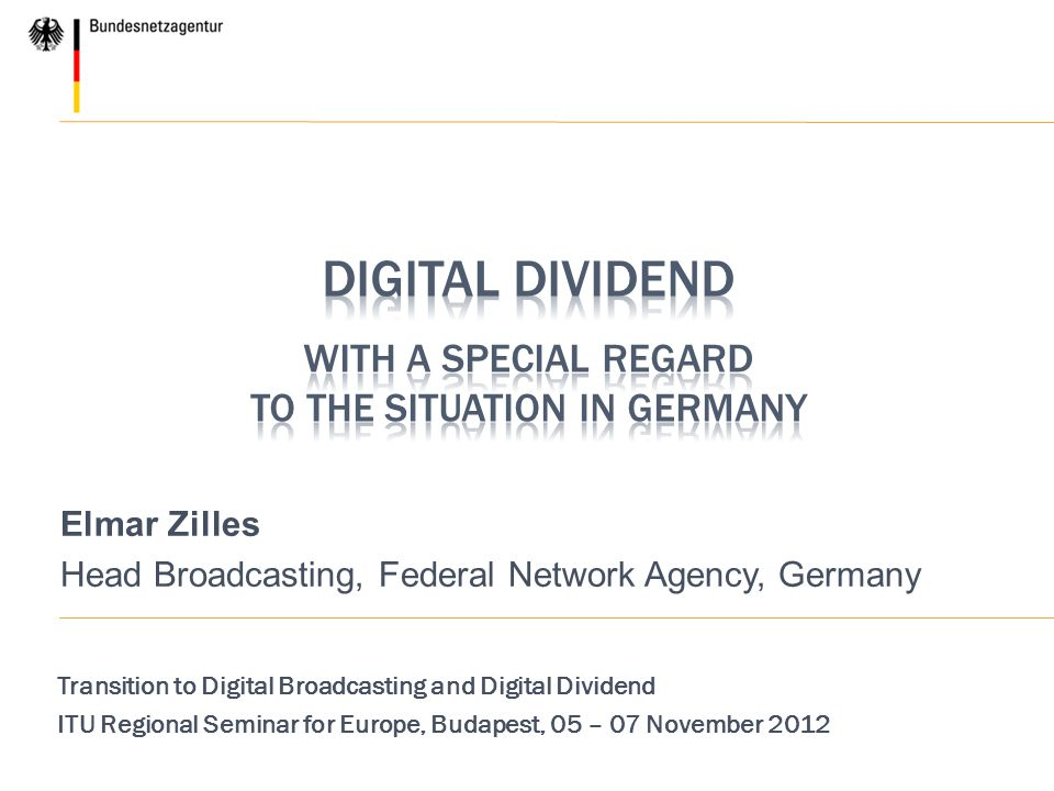 Elmar Zilles Head Broadcasting, Federal Network Agency, Germany Transition to Digital Broadcasting and Digital Dividend ITU Regional Seminar for Europ