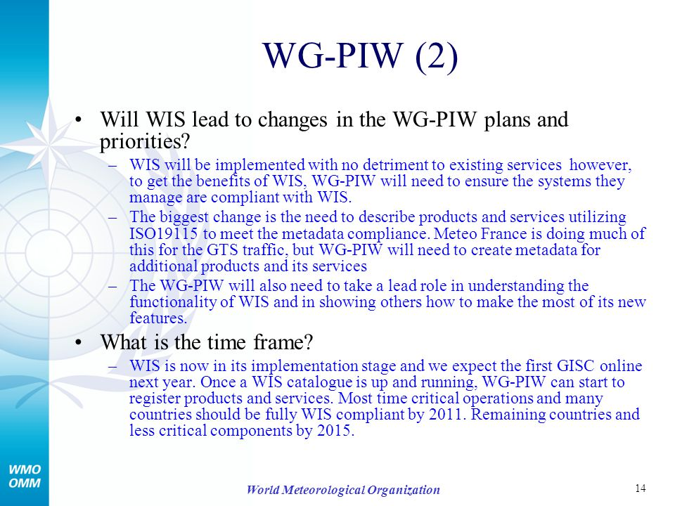 14 World Meteorological Organization WG-PIW (2) Will WIS lead to changes in the WG-PIW plans and priorities? –WIS will be implemented with no detrimen