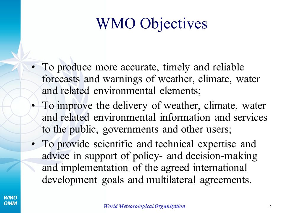 3 World Meteorological Organization WMO Objectives To produce more accurate, timely and reliable forecasts and warnings of weather, climate, water and