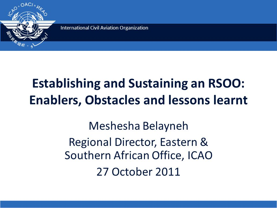 International Civil Aviation Organization Establishing and Sustaining an RSOO: Enablers, Obstacles and lessons learnt Meshesha Belayneh Regional Director, Eastern & Southern African Office, ICAO 27 October 2011