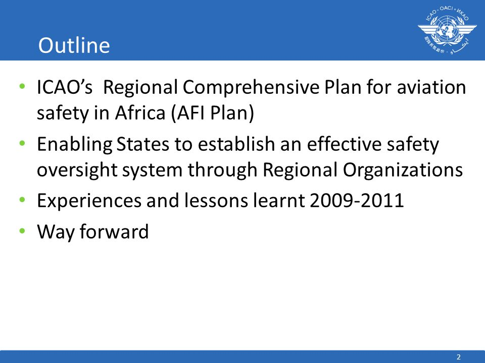 ICAO's Regional Comprehensive Plan for aviation safety in Africa (AFI Plan) Enabling States to establish an effective safety oversight system through Regional Organizations Experiences and lessons learnt 2009-2011 Way forward Outline 2