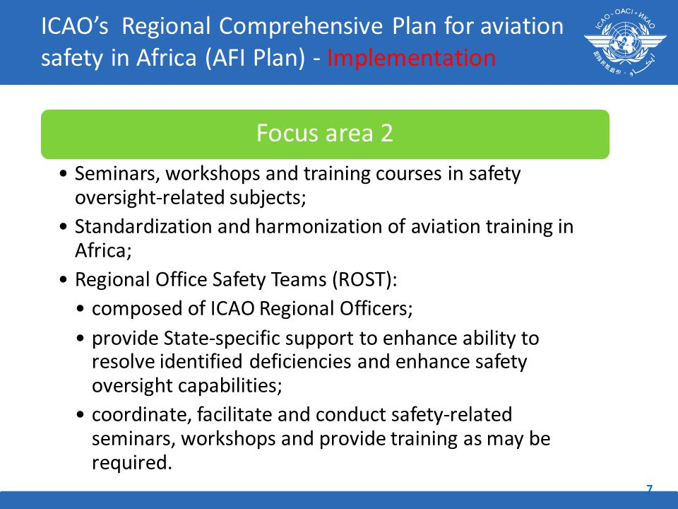Focus area 2 Seminars, workshops and training courses in safety oversight-related subjects; Standardization and harmonization of aviation training in Africa; Regional Office Safety Teams (ROST): composed of ICAO Regional Officers; provide State-specific support to enhance ability to resolve identified deficiencies and enhance safety oversight capabilities; coordinate, facilitate and conduct safety-related seminars, workshops and provide training as may be required.