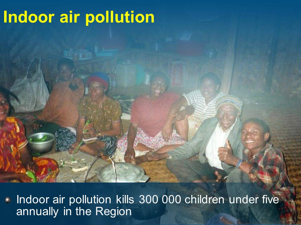 Indoor air pollution Indoor air pollution kills 300 000 children under five annually in the Region