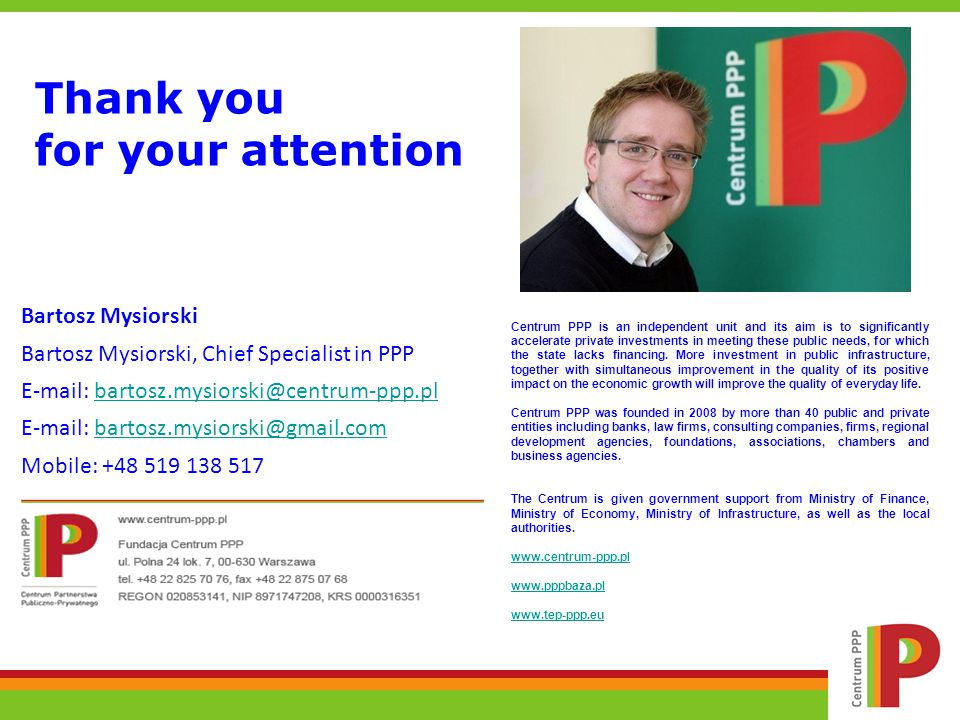 Thank you for your attention Bartosz Mysiorski Bartosz Mysiorski, Chief Specialist in PPP E-mail: bartosz.mysiorski@centrum-ppp.plbartosz.mysiorski@centrum-ppp.pl E-mail: bartosz.mysiorski@gmail.combartosz.mysiorski@gmail.com Mobile: +48 519 138 517 Centrum PPP is an independent unit and its aim is to significantly accelerate private investments in meeting these public needs, for which the state lacks financing.