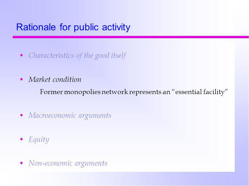 Rationale for public activity Characteristics of the good itself Market condition Former monopolies network represents an essential facility Macroeconomic arguments Equity Non-economic arguments