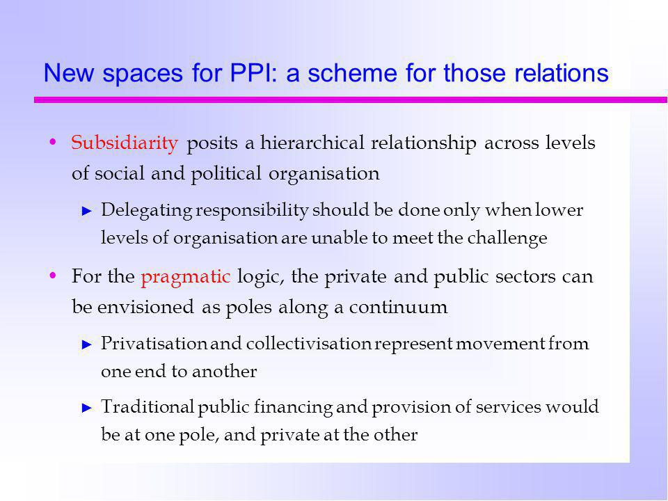New spaces for PPI: a scheme for those relations Subsidiarity posits a hierarchical relationship across levels of social and political organisation ► Delegating responsibility should be done only when lower levels of organisation are unable to meet the challenge For the pragmatic logic, the private and public sectors can be envisioned as poles along a continuum ► Privatisation and collectivisation represent movement from one end to another ► Traditional public financing and provision of services would be at one pole, and private at the other