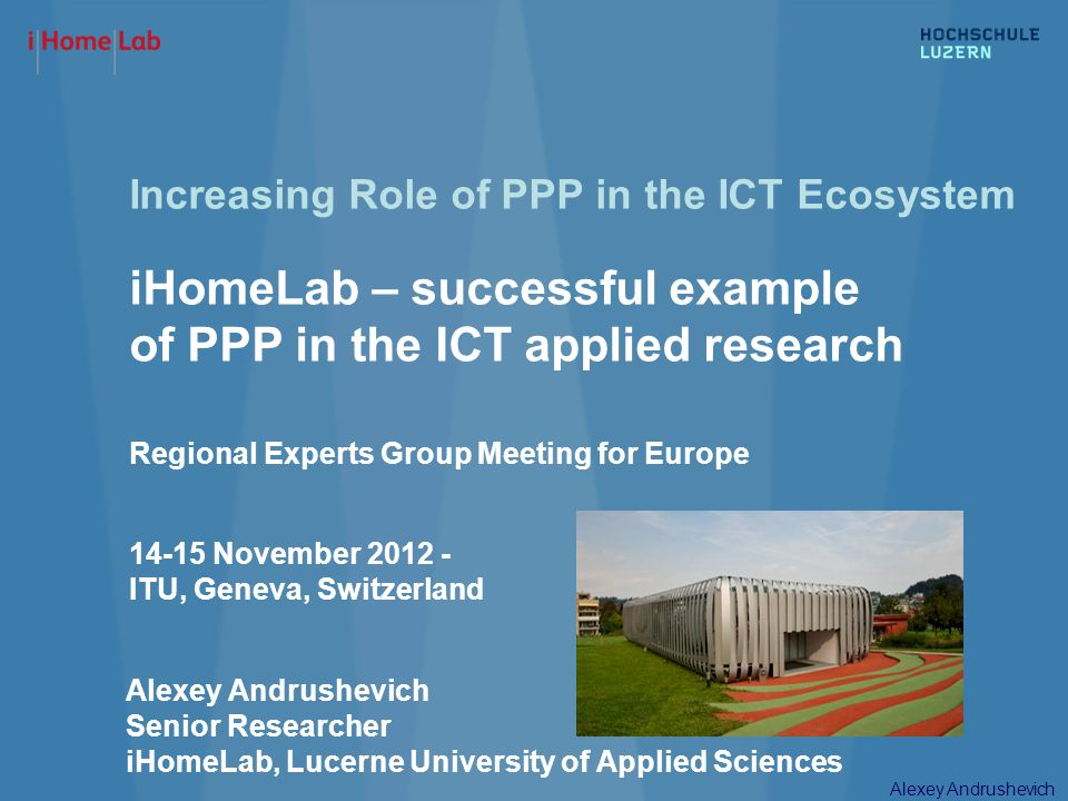 Alexey Andrushevich Increasing Role of PPP in the ICT Ecosystem iHomeLab – successful example of PPP in the ICT applied research Regional Experts Grou