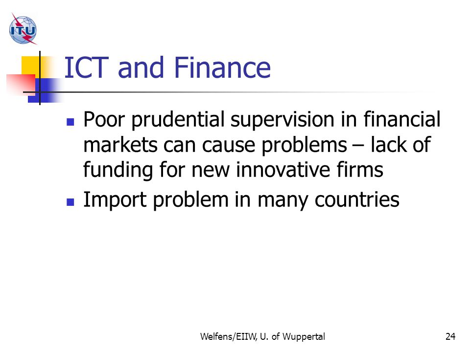 ICT and Finance Poor prudential supervision in financial markets can cause problems – lack of funding for new innovative firms Import problem in many countries Welfens/EIIW, U.