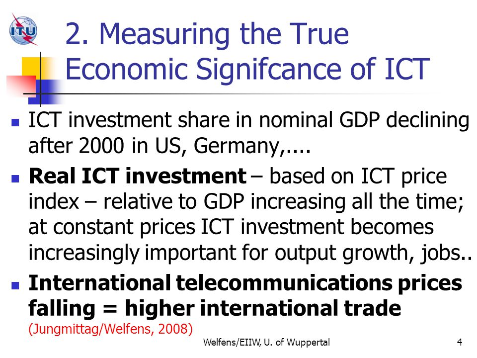 True ICT Investment-GDP Share (ICT Price Index 2000=100) versus Ratio of Nominal ICT to Nominal GDP 5 Falling ICT Price Index implies that ratio of nominal ICT to no- minal GDP is biased: underestimation of true ICT-investment GDP ratio; By implication: overall investment-GDP ratio is underestimated Welfens/EIIW, U.