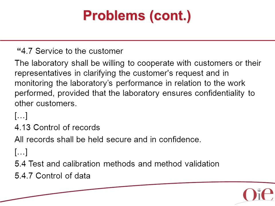 Problems (cont.) 4.7 Service to the customer The laboratory shall be willing to cooperate with customers or their representatives in clarifying the customer s request and in monitoring the laboratory's performance in relation to the work performed, provided that the laboratory ensures confidentiality to other customers.