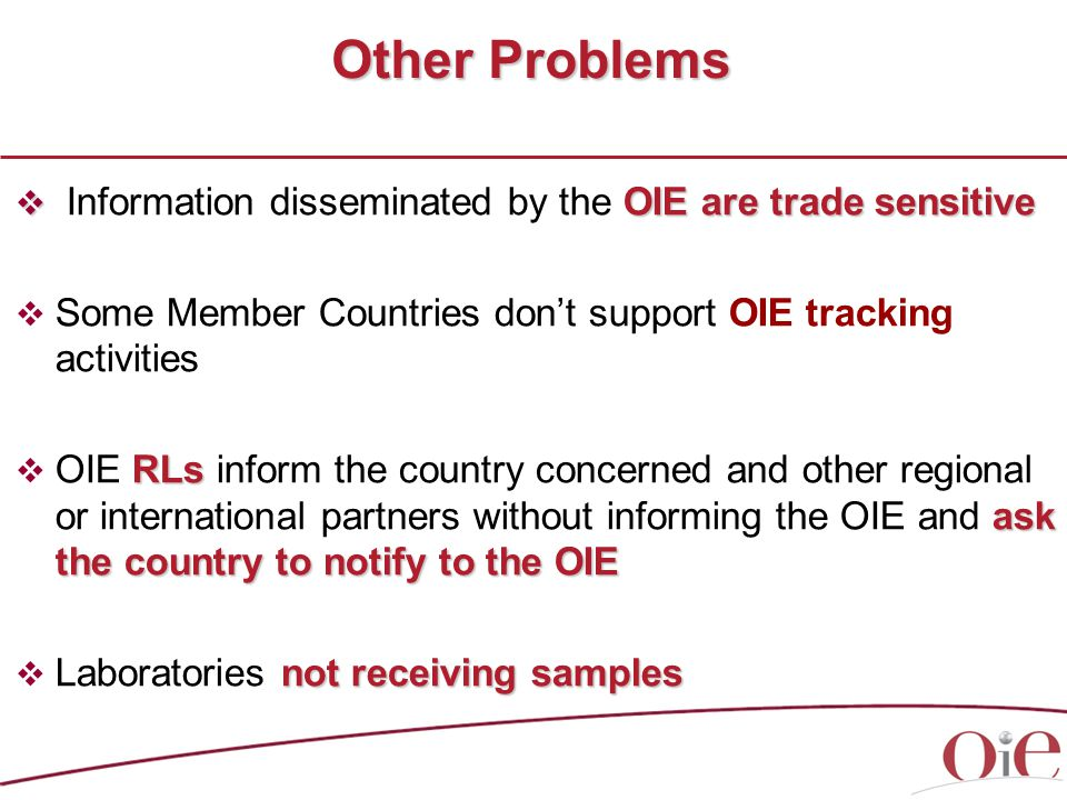 Other Problems  OIE are trade sensitive  Information disseminated by the OIE are trade sensitive  Some Member Countries don't support OIE tracking activities RLs ask the country to notify to the OIE  OIE RLs inform the country concerned and other regional or international partners without informing the OIE and ask the country to notify to the OIE not receiving samples  Laboratories not receiving samples