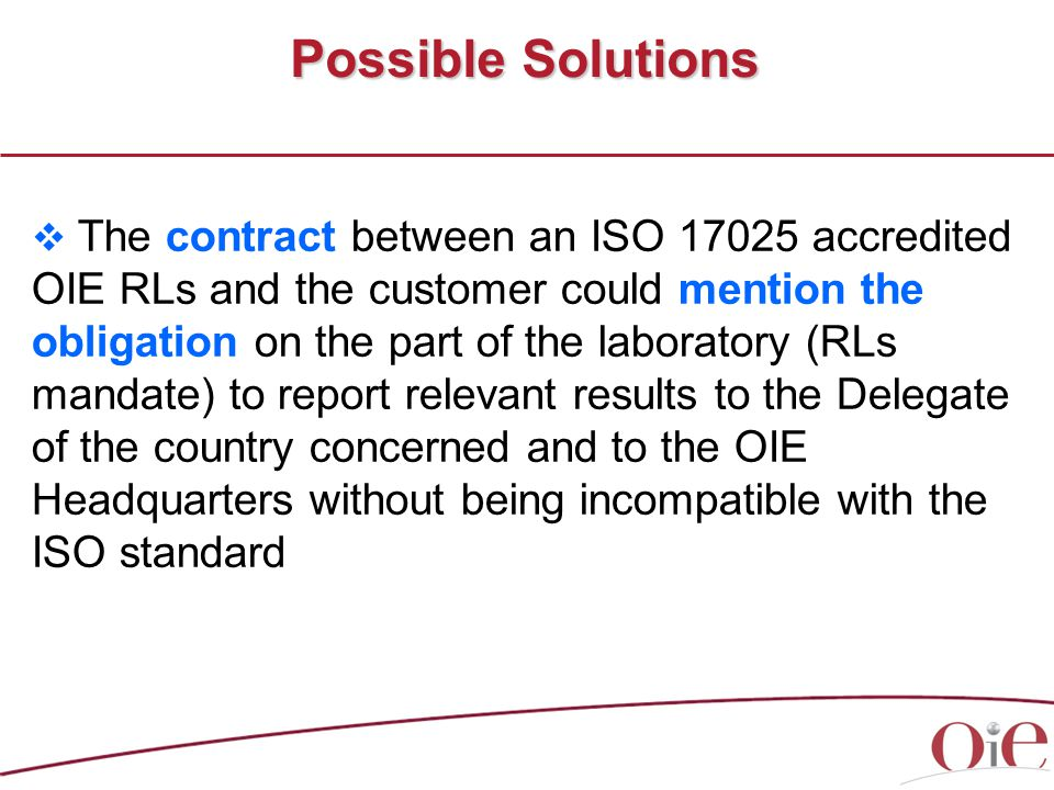 Possible Solutions  The contract between an ISO 17025 accredited OIE RLs and the customer could mention the obligation on the part of the laboratory (RLs mandate) to report relevant results to the Delegate of the country concerned and to the OIE Headquarters without being incompatible with the ISO standard