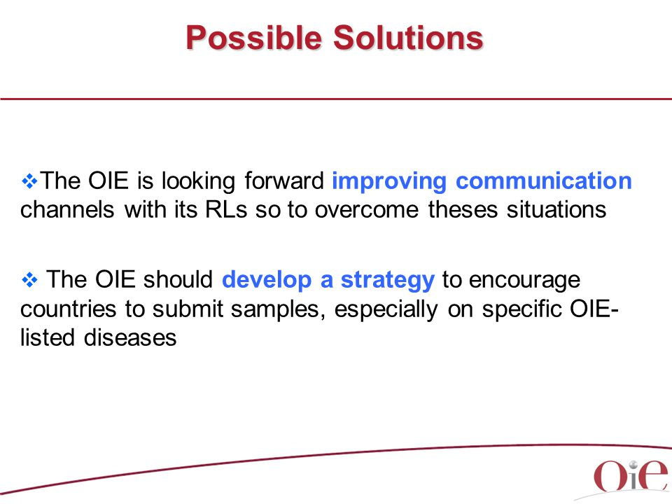  The OIE is looking forward improving communication channels with its RLs so to overcome theses situations  The OIE should develop a strategy to encourage countries to submit samples, especially on specific OIE- listed diseases Possible Solutions