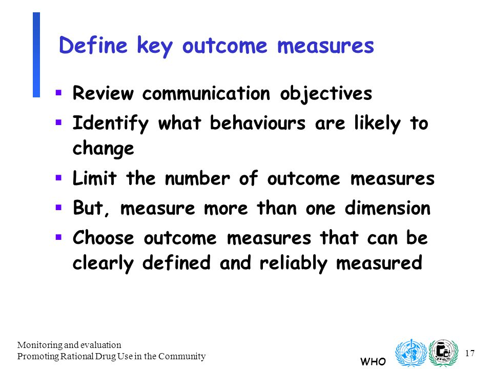 WHO Monitoring and evaluation Promoting Rational Drug Use in the Community 17 Define key outcome measures  Review communication objectives  Identify what behaviours are likely to change  Limit the number of outcome measures  But, measure more than one dimension  Choose outcome measures that can be clearly defined and reliably measured