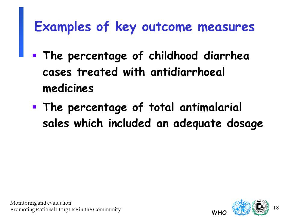 WHO Monitoring and evaluation Promoting Rational Drug Use in the Community 18 Examples of key outcome measures  The percentage of childhood diarrhea cases treated with antidiarrhoeal medicines  The percentage of total antimalarial sales which included an adequate dosage
