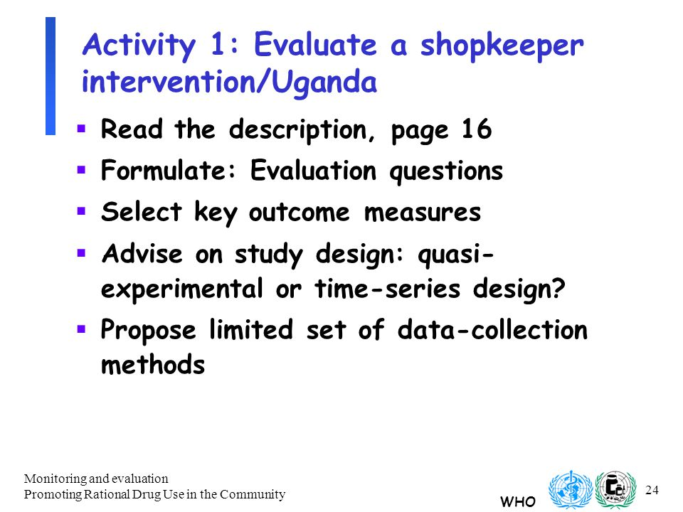 WHO Monitoring and evaluation Promoting Rational Drug Use in the Community 24 Activity 1: Evaluate a shopkeeper intervention/Uganda  Read the description, page 16  Formulate: Evaluation questions  Select key outcome measures  Advise on study design: quasi- experimental or time-series design.