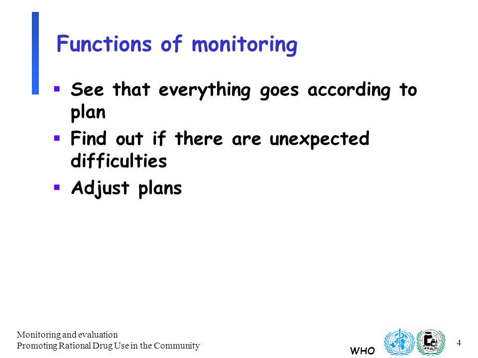 WHO Monitoring and evaluation Promoting Rational Drug Use in the Community 4 Functions of monitoring  See that everything goes according to plan  Find out if there are unexpected difficulties  Adjust plans