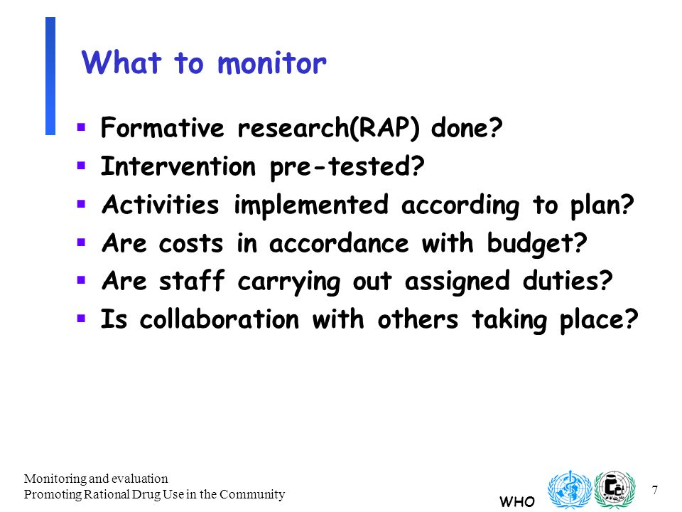 WHO Monitoring and evaluation Promoting Rational Drug Use in the Community 7 What to monitor  Formative research(RAP) done.