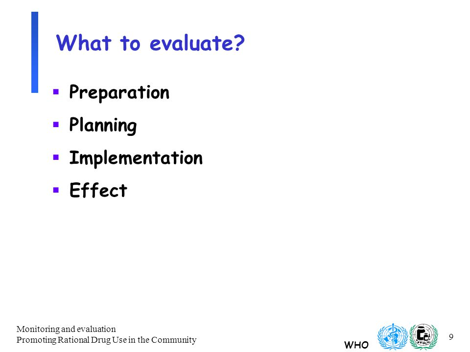 WHO Monitoring and evaluation Promoting Rational Drug Use in the Community 9 What to evaluate.