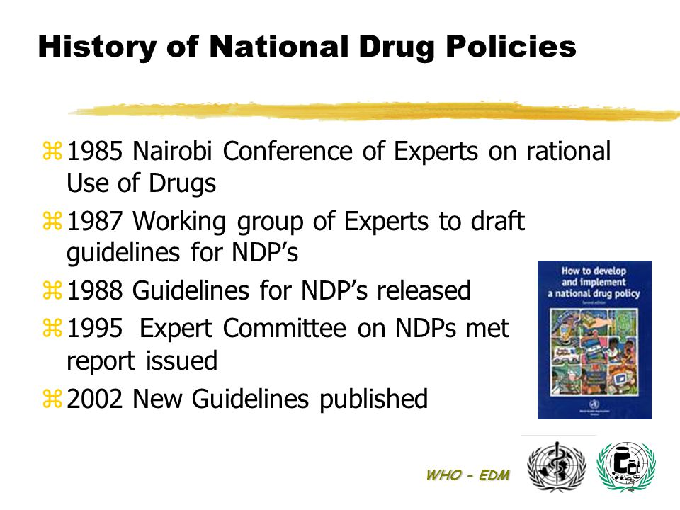 WHO - EDM 2 History of National Drug Policies z1985 Nairobi Conference of Experts on rational Use of Drugs z1987 Working group of Experts to draft guidelines for NDP's z1988 Guidelines for NDP's released  1995 Expert Committee on NDPs met report issued z2002 New Guidelines published