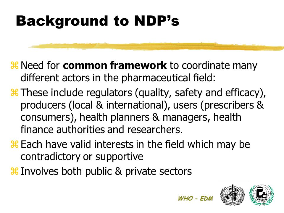 WHO - EDM 3 Background to NDP's zNeed for common framework to coordinate many different actors in the pharmaceutical field: zThese include regulators (quality, safety and efficacy), producers (local & international), users (prescribers & consumers), health planners & managers, health finance authorities and researchers.